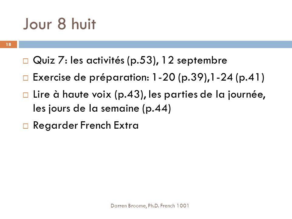 Jour 8 huit Quiz 7: les activités (p.53), 12 septembre Exercise de préparation: 1-20 (p.39),1-24 (p.41) Lire à haute voix (p.43), les parties de la journée, les jours de la semaine (p.44) Regarder French Extra Darren Broome, Ph.D.