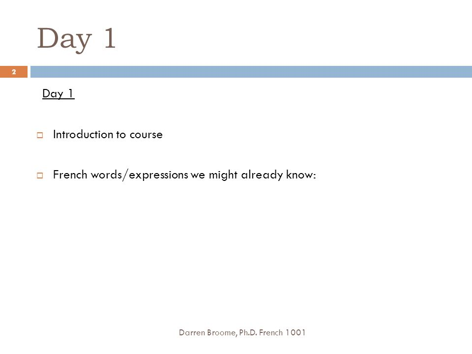 Day 1 Introduction to course French words/expressions we might already know: Darren Broome, Ph.D. French 1001 2