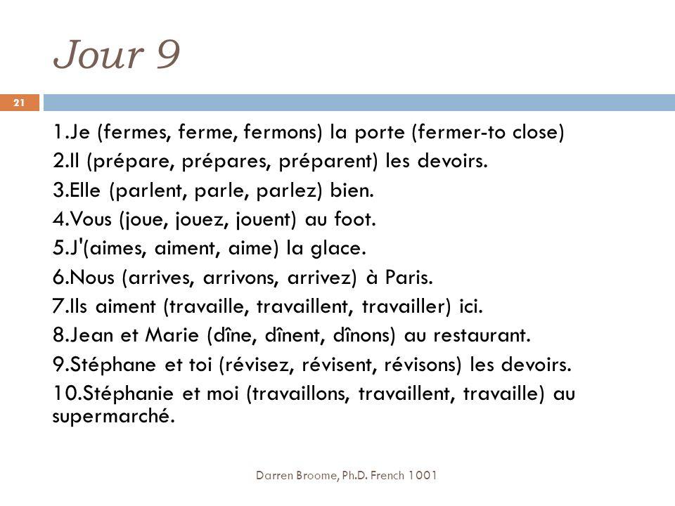 Jour 9 1.Je (fermes, ferme, fermons) la porte (fermer-to close) 2.Il (prépare, prépares, préparent) les devoirs.