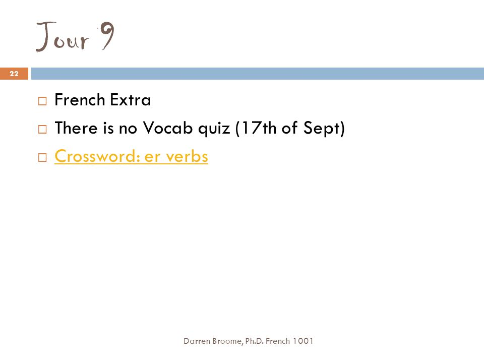 Jour 9 French Extra There is no Vocab quiz (17th of Sept) Crossword: er verbs Darren Broome, Ph.D. French 1001 22