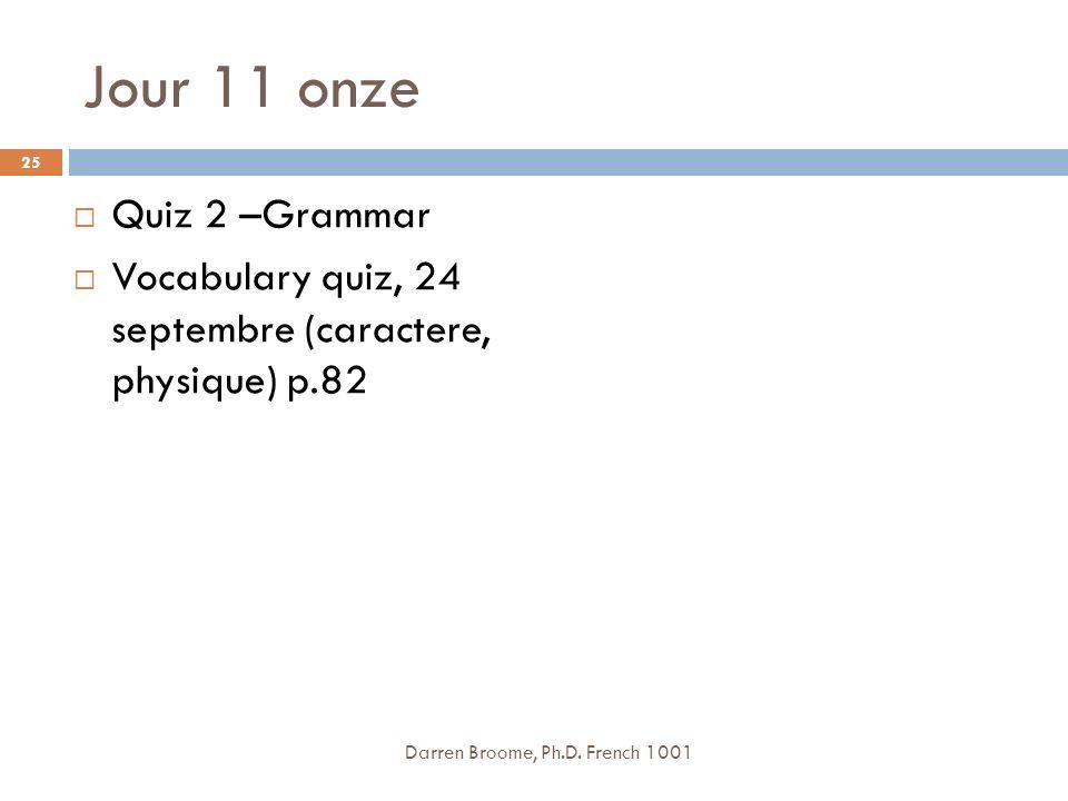 Jour 11 onze Quiz 2 –Grammar Vocabulary quiz, 24 septembre (caractere, physique) p.82 Darren Broome, Ph.D.