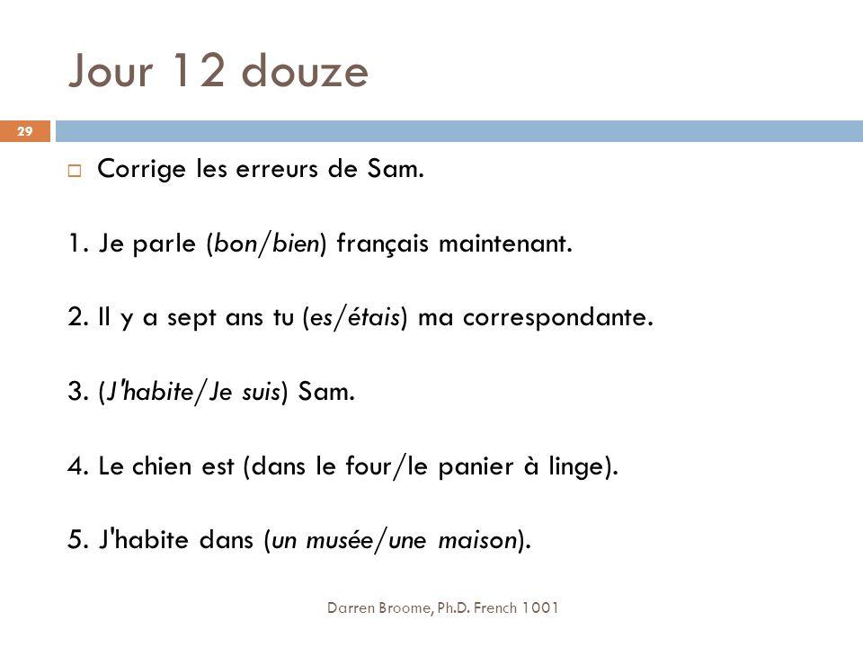 Jour 12 douze Darren Broome, Ph.D.French 1001 29 Corrige les erreurs de Sam.