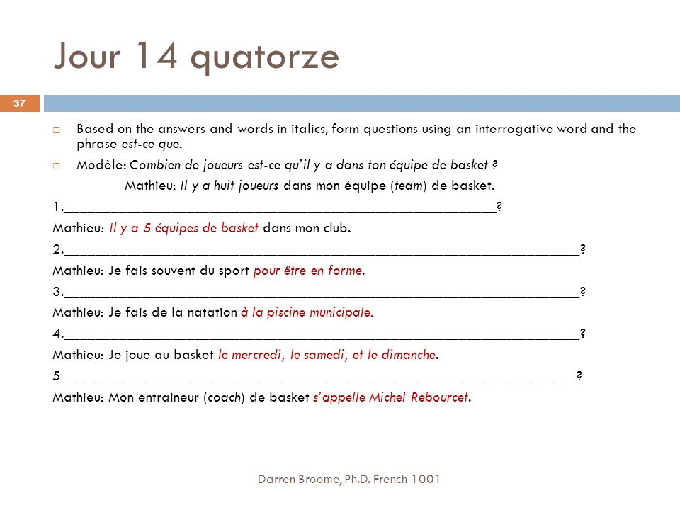 Jour 14 quatorze Darren Broome, Ph.D. French 1001 37 Based on the answers and words in italics, form questions using an interrogative word and the phr