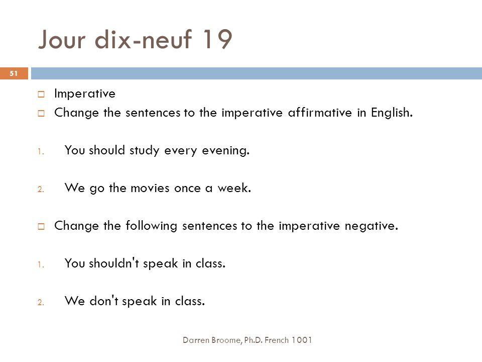 Jour dix-neuf 19 Darren Broome, Ph.D. French 1001 51 Imperative Change the sentences to the imperative affirmative in English. 1. You should study eve