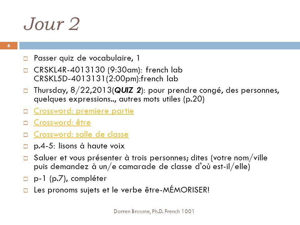 Jour 2 Passer quiz de vocabulaire, 1 CRSKL4R-4013130 (9:30am): french lab CRSKL5D-4013131(2:00pm):french lab Thursday, 8/22,2013(QUIZ 2): pour prendre congé, des personnes, quelques expressions.., autres mots utiles (p.20) Crossword: premiere partie Crossword: être Crossword: salle de classe p.4-5: lisons à haute voix Saluer et vous présenter à trois personnes; dites (votre nom/ville puis demandez à un/e camarade de classe d où est-il/elle) p-1 (p.7), compléter Les pronoms sujets et le verbe être-MÉMORISER.