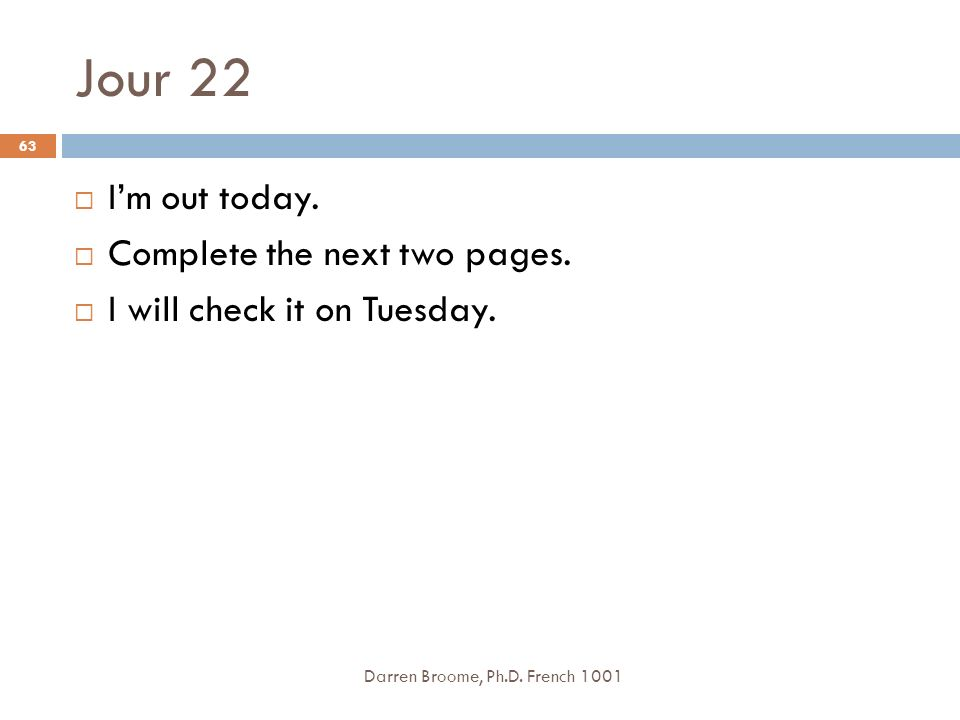Jour 22 Darren Broome, Ph.D. French 1001 63 Im out today. Complete the next two pages. I will check it on Tuesday.