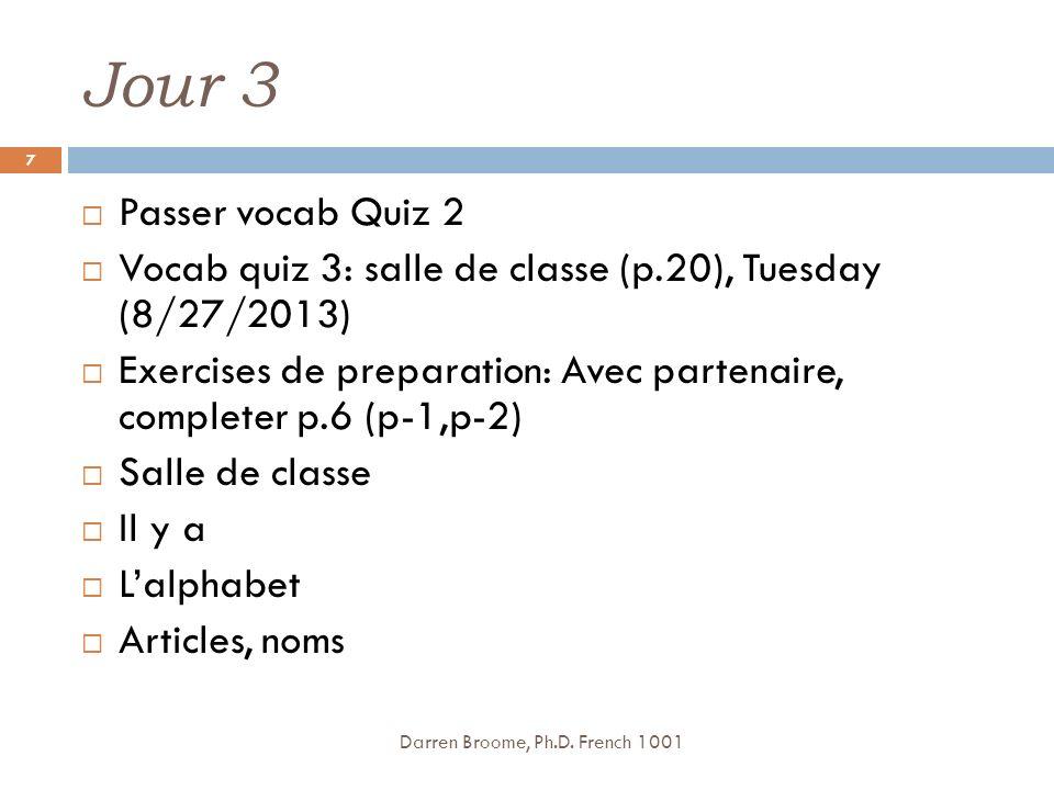 Jour 3 Passer vocab Quiz 2 Vocab quiz 3: salle de classe (p.20), Tuesday (8/27/2013) Exercises de preparation: Avec partenaire, completer p.6 (p-1,p-2) Salle de classe Il y a Lalphabet Articles, noms Darren Broome, Ph.D.