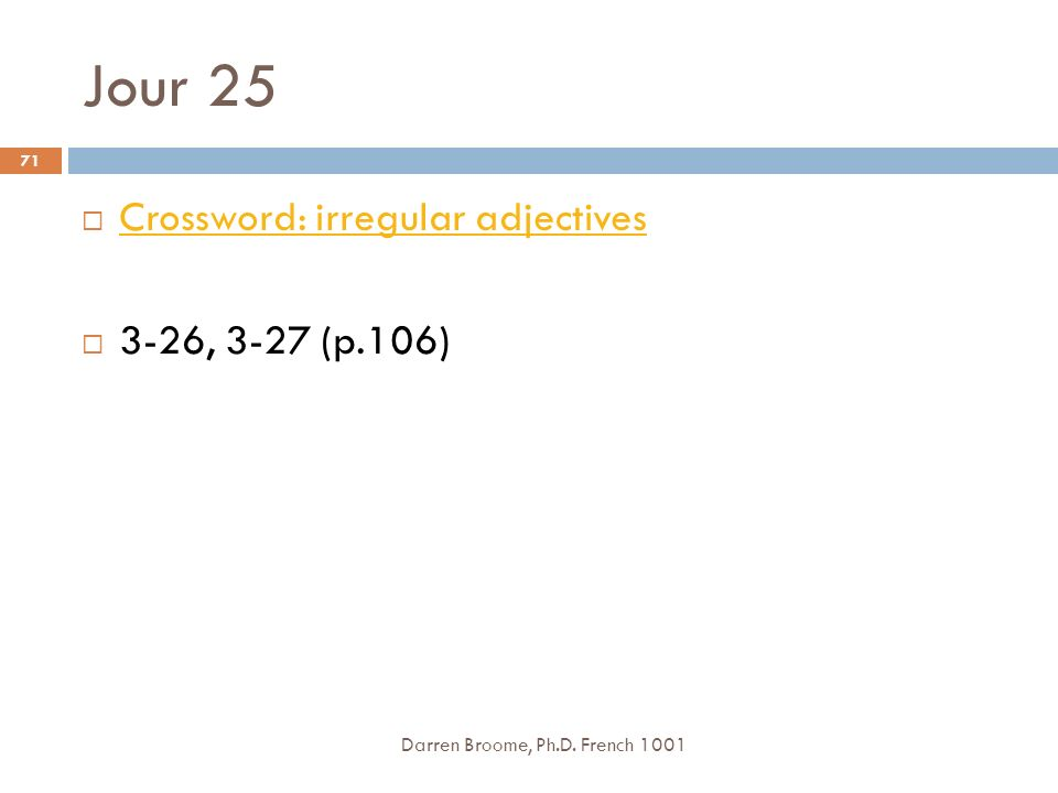 Jour 25 Darren Broome, Ph.D. French 1001 71 Crossword: irregular adjectives 3-26, 3-27 (p.106)
