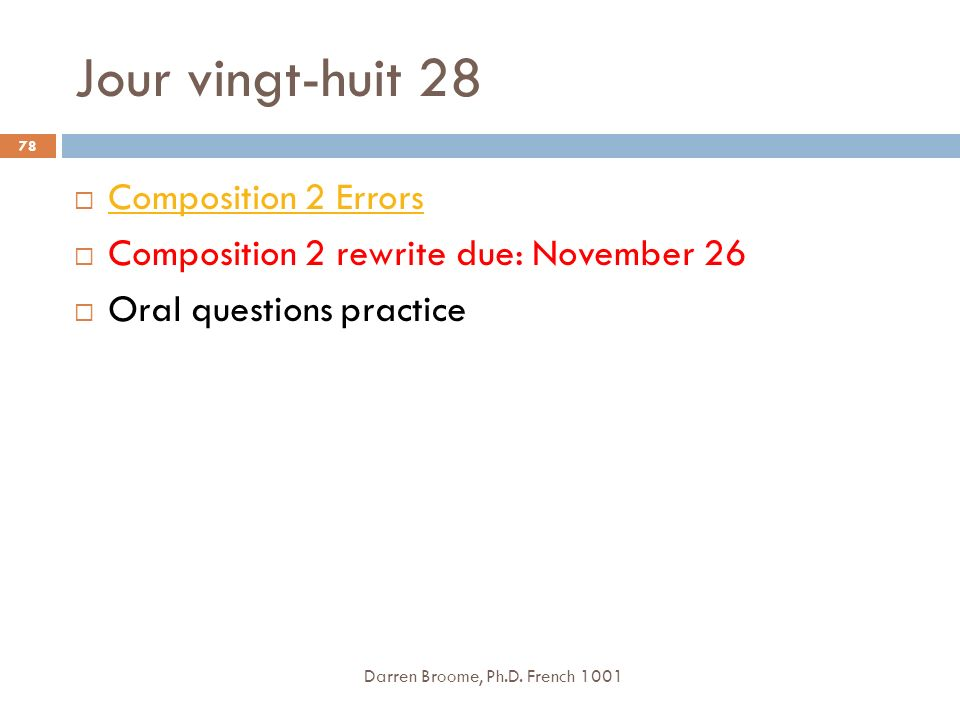 Jour vingt-huit 28 Darren Broome, Ph.D. French 1001 78 Composition 2 Errors Composition 2 rewrite due: November 26 Oral questions practice