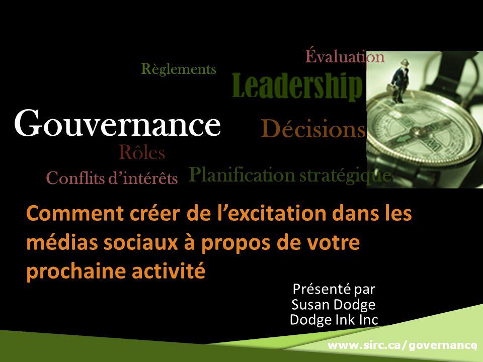 www.sirc.ca/governance Comment créer de lexcitation dans les médias sociaux à propos de votre prochaine activité 1 Gouvernance Règlements Conflits dintérêts Évaluation Rôles Planification stratégique Décisions Présenté par Susan Dodge Dodge Ink Inc