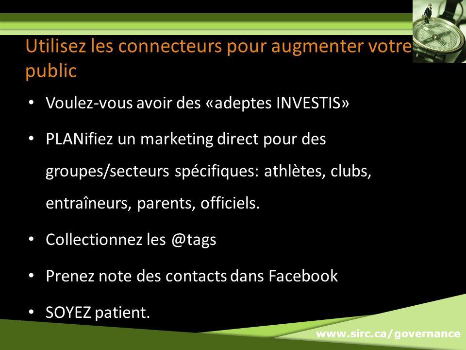 www.sirc.ca/governance Utilisez les connecteurs pour augmenter votre public Voulez-vous avoir des «adeptes INVESTIS» PLANifiez un marketing direct pour des groupes/secteurs spécifiques: athlètes, clubs, entraîneurs, parents, officiels.