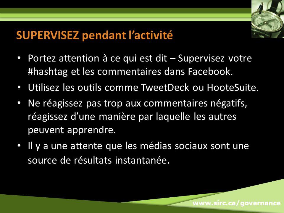 www.sirc.ca/governance SUPERVISEZ pendant lactivité Portez attention à ce qui est dit – Supervisez votre #hashtag et les commentaires dans Facebook.