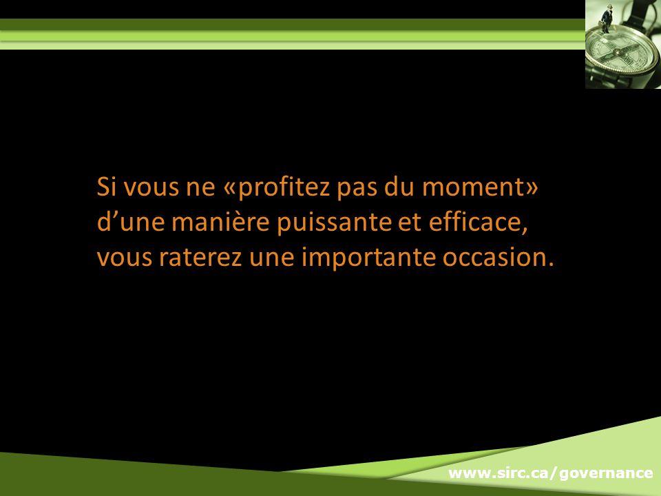 www.sirc.ca/governance Si vous ne «profitez pas du moment» dune manière puissante et efficace, vous raterez une importante occasion.