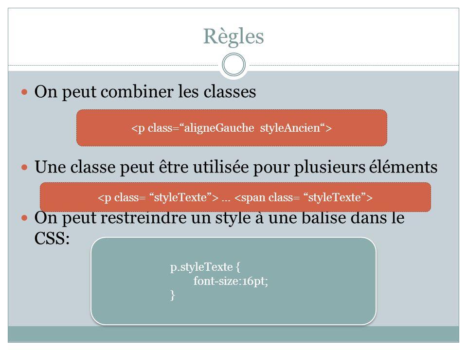 Règles On peut combiner les classes Une classe peut être utilisée pour plusieurs éléments On peut restreindre un style à une balise dans le CSS: … p.styleTexte { font-size:16pt; } p.styleTexte { font-size:16pt; }