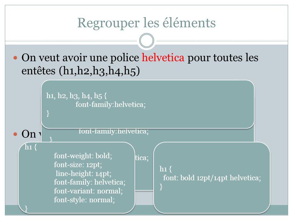 Regrouper les éléments On veut avoir une police helvetica pour toutes les entêtes (h1,h2,h3,h4,h5) On veut définir tous les attributs de la police h1 { font-family:helvetica; } h2 { font-family:helvetica; } h3{ font-family:helvetica; } … h1 { font-family:helvetica; } h2 { font-family:helvetica; } h3{ font-family:helvetica; } … h1, h2, h3, h4, h5 { font-family:helvetica; } h1, h2, h3, h4, h5 { font-family:helvetica; } h1 { font: bold 12pt/14pt helvetica; } h1 { font: bold 12pt/14pt helvetica; } h1 { font-weight: bold; font-size: 12pt; line-height: 14pt; font-family: helvetica; font-variant: normal; font-style: normal; } h1 { font-weight: bold; font-size: 12pt; line-height: 14pt; font-family: helvetica; font-variant: normal; font-style: normal; }