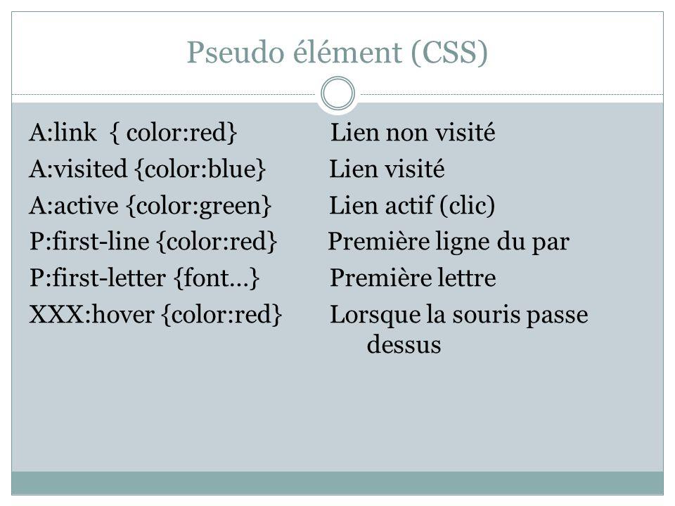 Pseudo élément (CSS) A:link { color:red} Lien non visité A:visited {color:blue} Lien visité A:active {color:green} Lien actif (clic) P:first-line {color:red} Première ligne du par P:first-letter {font…} Première lettre XXX:hover {color:red} Lorsque la souris passe dessus