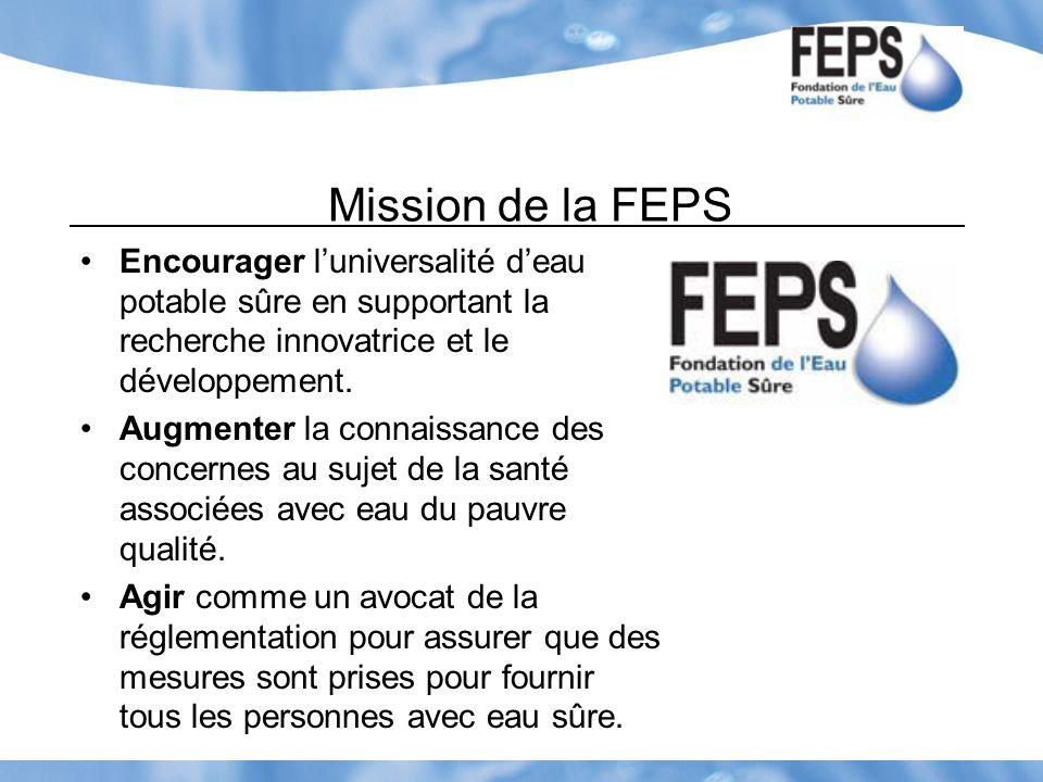 Mission de la FEPS Encourager luniversalité deau potable sûre en supportant la recherche innovatrice et le développement. Augmenter la connaissance de