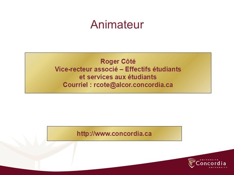 Roger Côté Vice-recteur associé – Effectifs étudiants et services aux étudiants Courriel : rcote@alcor.concordia.ca Animateur http://www.concordia.ca