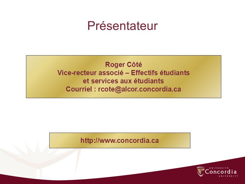 Roger Côté Vice-recteur associé – Effectifs étudiants et services aux étudiants Courriel : rcote@alcor.concordia.ca Présentateur http://www.concordia.ca