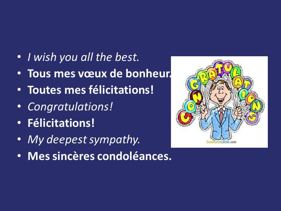 I wish you all the best. Tous mes vœux de bonheur. Toutes mes félicitations! Congratulations! Félicitations! My deepest sympathy. Mes sincères condolé