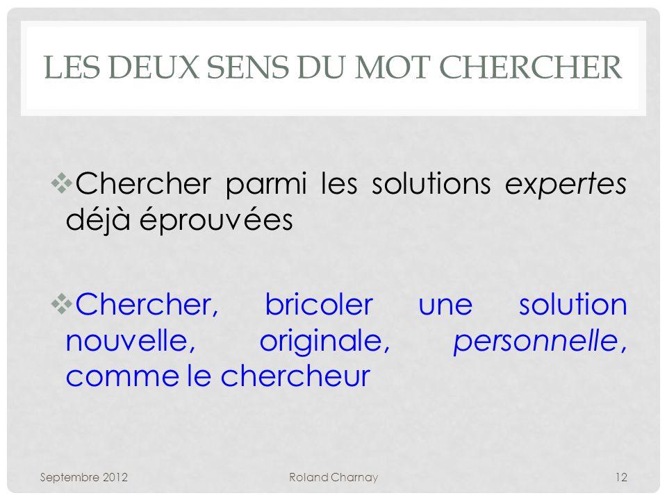 LES DEUX SENS DU MOT CHERCHER Chercher parmi les solutions expertes déjà éprouvées Chercher, bricoler une solution nouvelle, originale, personnelle, comme le chercheur Septembre 2012Roland Charnay12