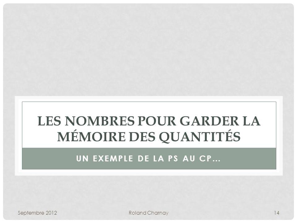 Septembre 2012Roland Charnay14 LES NOMBRES POUR GARDER LA MÉMOIRE DES QUANTITÉS UN EXEMPLE DE LA PS AU CP…
