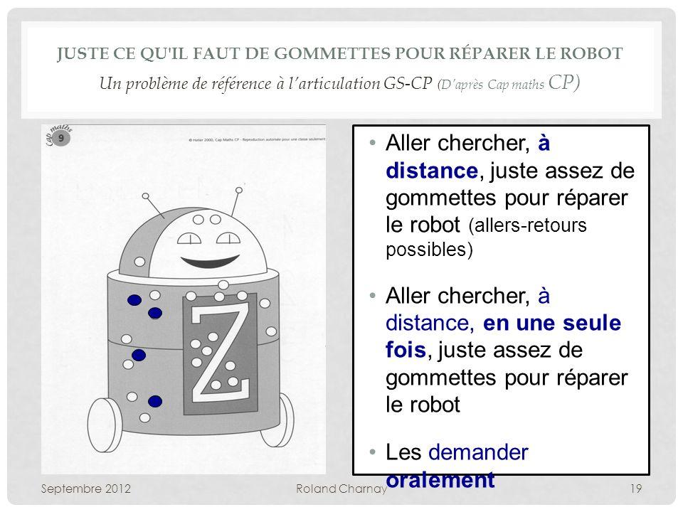 JUSTE CE QU'IL FAUT DE GOMMETTES POUR RÉPARER LE ROBOT Un problème de référence à larticulation GS-CP (Daprès Cap maths CP) Septembre 2012Roland Charn