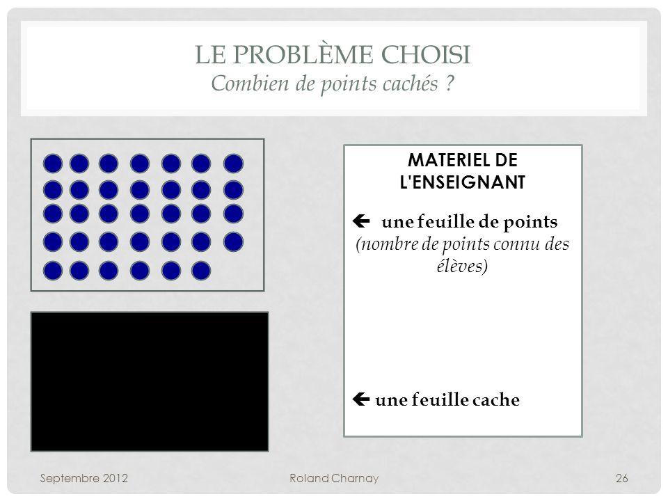 LE PROBLÈME CHOISI Combien de points cachés ? Septembre 2012Roland Charnay26 MATERIEL DE L'ENSEIGNANT une feuille de points (nombre de points connu de