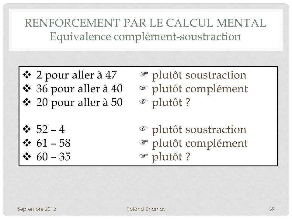 RENFORCEMENT PAR LE CALCUL MENTAL Equivalence complément-soustraction Septembre 2012Roland Charnay39 2 pour aller à 47 plutôt soustraction 36 pour aller à 40 plutôt complément 20 pour aller à 50 plutôt .