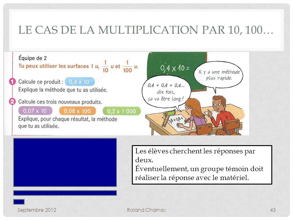 LE CAS DE LA MULTIPLICATION PAR 10, 100… Septembre 2012Roland Charnay43 Les élèves cherchent les réponses par deux.