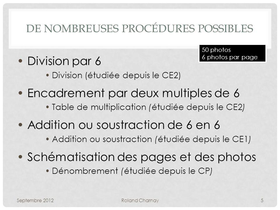 DE NOMBREUSES PROCÉDURES POSSIBLES Division par 6 Division (étudiée depuis le CE2) Encadrement par deux multiples de 6 Table de multiplication (étudiée depuis le CE2) Addition ou soustraction de 6 en 6 Addition ou soustraction (étudiée depuis le CE1) Schématisation des pages et des photos Dénombrement (étudiée depuis le CP) Septembre 2012Roland Charnay5 50 photos 6 photos par page
