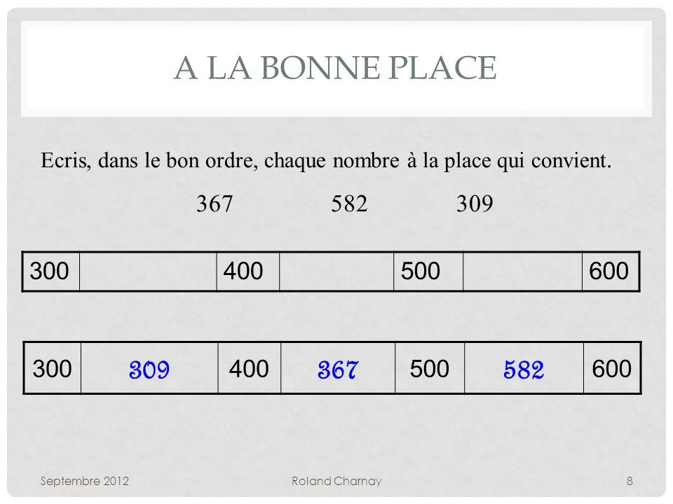 A LA BONNE PLACE Septembre 2012Roland Charnay8 Ecris, dans le bon ordre, chaque nombre à la place qui convient. 367582 309 300400500600 300 309 400 36
