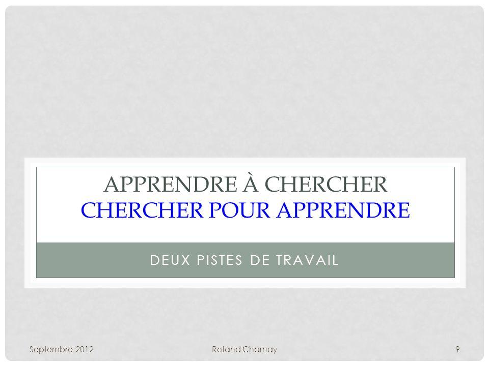 Septembre 2012Roland Charnay9 APPRENDRE À CHERCHER CHERCHER POUR APPRENDRE DEUX PISTES DE TRAVAIL