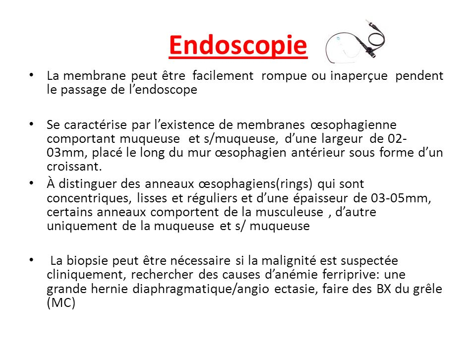 Endoscopie La membrane peut être facilement rompue ou inaperçue pendent le passage de lendoscope Se caractérise par lexistence de membranes œsophagien