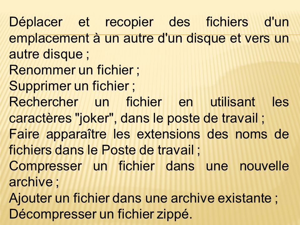 Déplacer et recopier des fichiers d un emplacement à un autre d un disque et vers un autre disque ; Renommer un fichier ; Supprimer un fichier ; Rechercher un fichier en utilisant les caractères joker , dans le poste de travail ; Faire apparaître les extensions des noms de fichiers dans le Poste de travail ; Compresser un fichier dans une nouvelle archive ; Ajouter un fichier dans une archive existante ; Décompresser un fichier zippé.