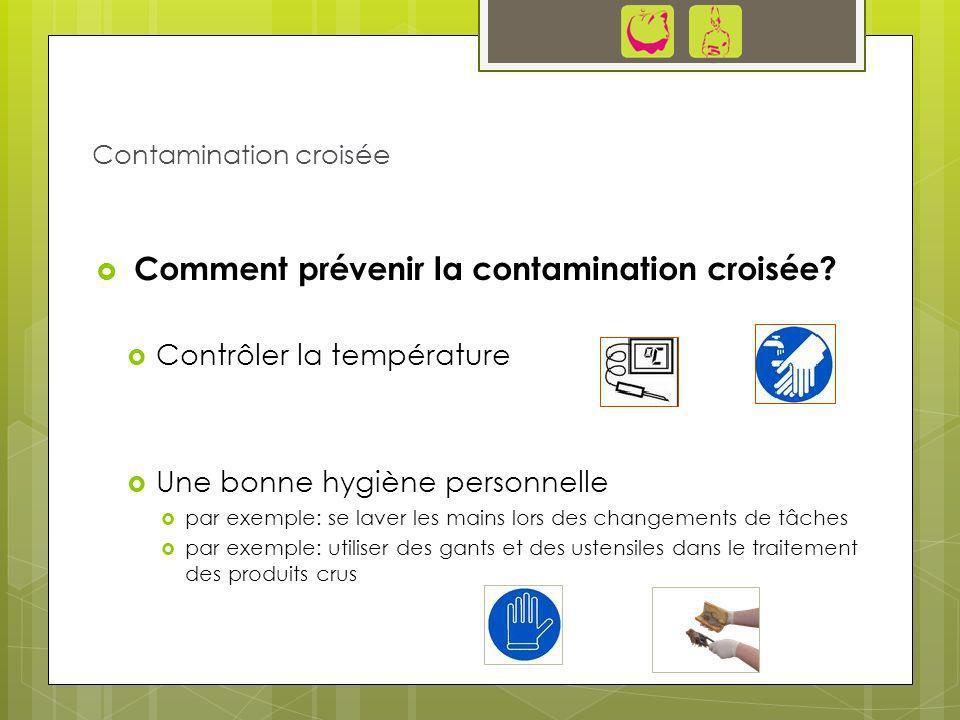 Comment prévenir la contamination croisée? Contrôler la température Une bonne hygiène personnelle par exemple: se laver les mains lors des changements