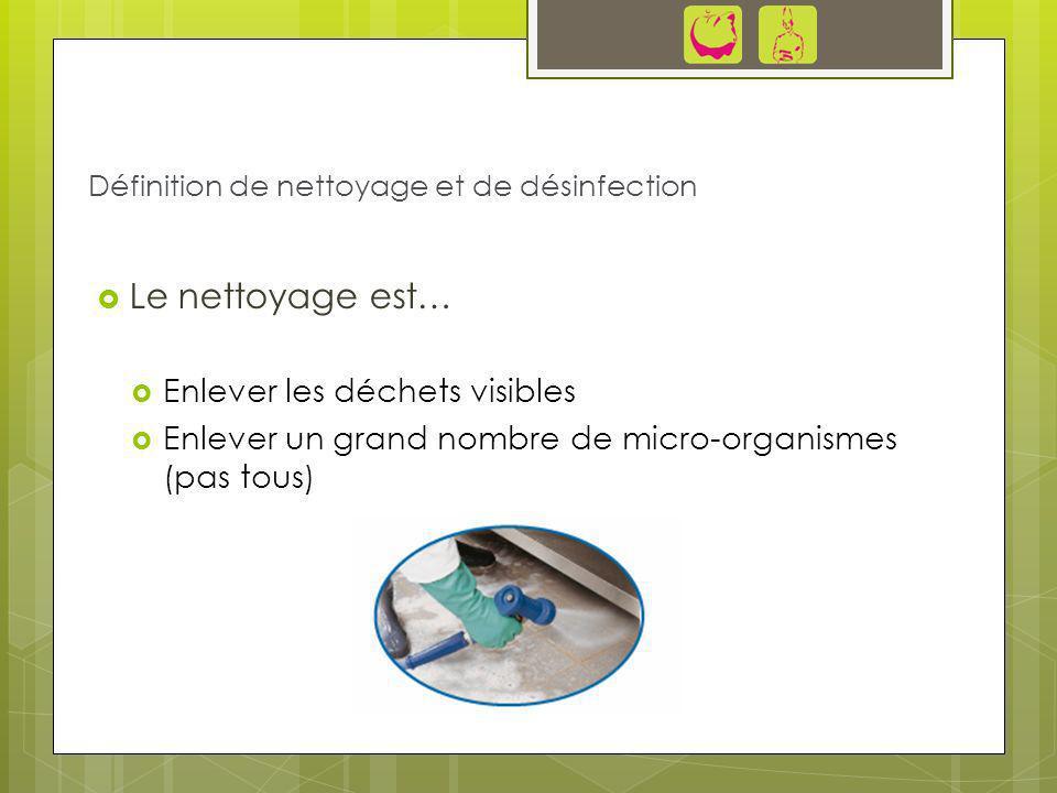 Le nettoyage est… Enlever les déchets visibles Enlever un grand nombre de micro-organismes (pas tous) Définition de nettoyage et de désinfection