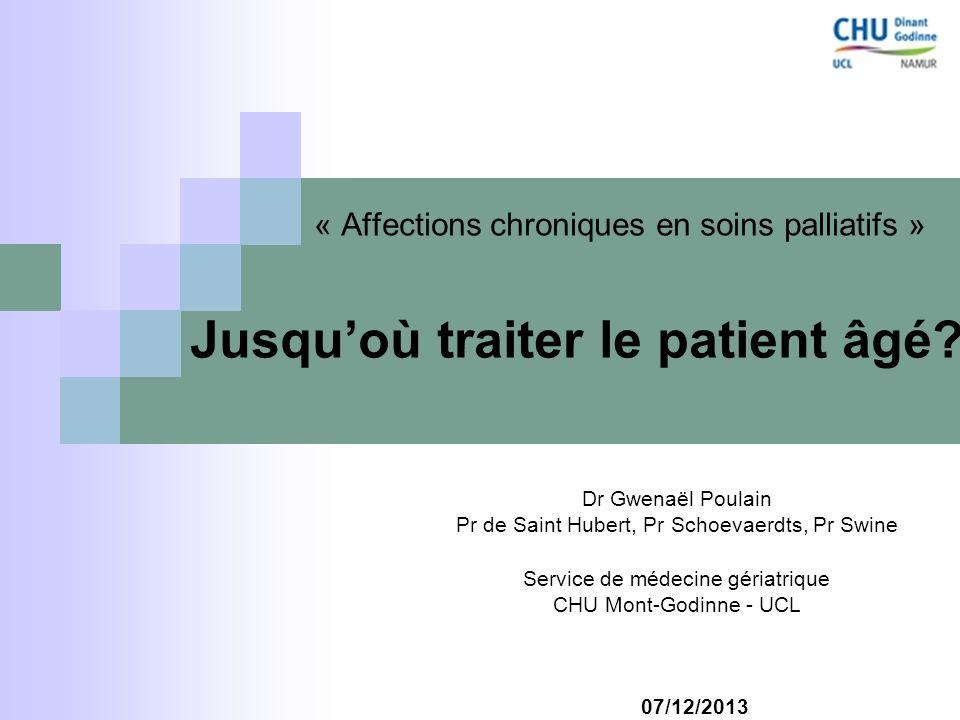 « Affections chroniques en soins palliatifs » Jusquoù traiter le patient âgé? Dr Gwenaël Poulain Pr de Saint Hubert, Pr Schoevaerdts, Pr Swine Service