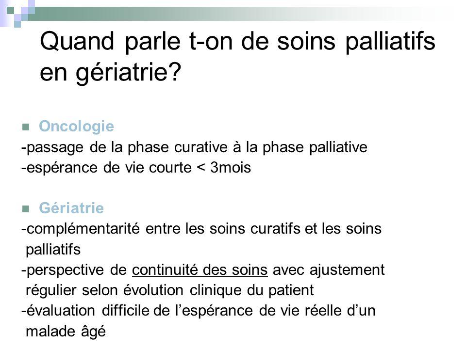 Quand parle t-on de soins palliatifs en gériatrie? Oncologie -passage de la phase curative à la phase palliative -espérance de vie courte < 3mois Géri