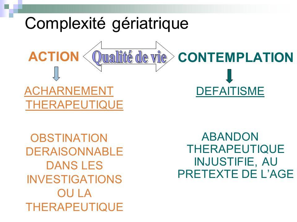 Complexité gériatrique ACTION ACHARNEMENT THERAPEUTIQUE OBSTINATION DERAISONNABLE DANS LES INVESTIGATIONS OU LA THERAPEUTIQUE CONTEMPLATION DEFAITISME