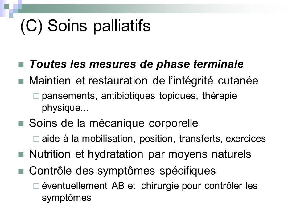 (C) Soins palliatifs Toutes les mesures de phase terminale Maintien et restauration de lintégrité cutanée pansements, antibiotiques topiques, thérapie