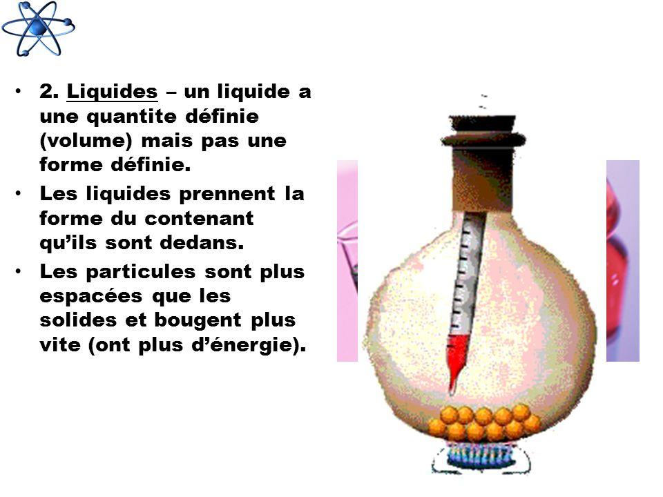 2.Liquides – un liquide a une quantite définie (volume) mais pas une forme définie.