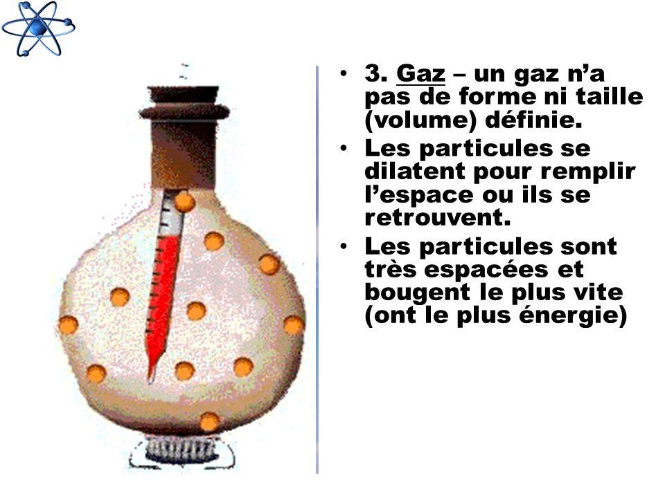 3. Gaz – un gaz na pas de forme ni taille (volume) définie. Les particules se dilatent pour remplir lespace ou ils se retrouvent. Les particules sont