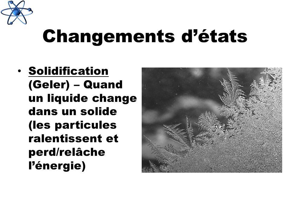 Changements détats Solidification (Geler) – Quand un liquide change dans un solide (les particules ralentissent et perd/relâche lénergie)