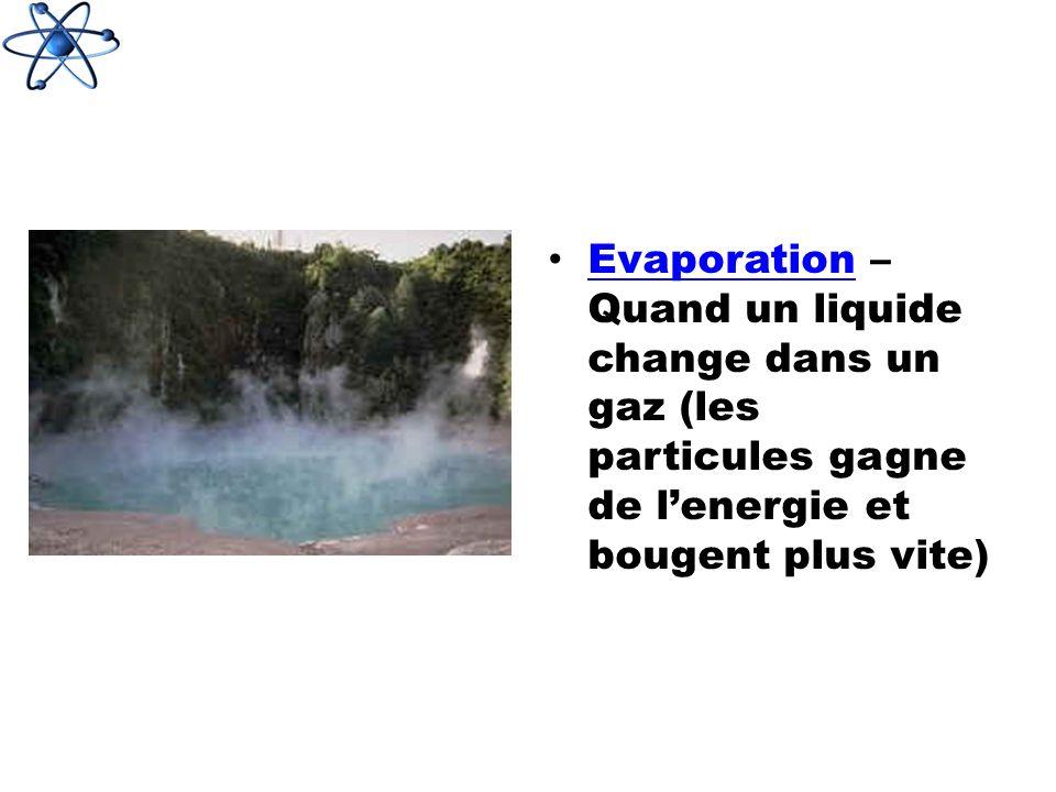 Evaporation – Quand un liquide change dans un gaz (les particules gagne de lenergie et bougent plus vite) Evaporation