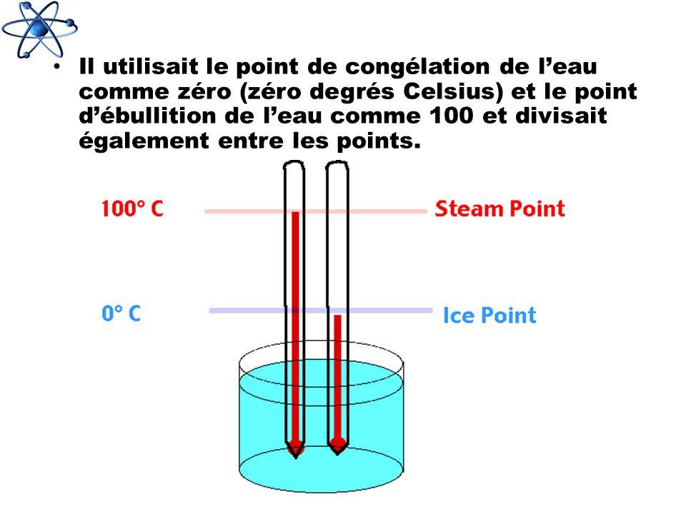 Il utilisait le point de congélation de leau comme zéro (zéro degrés Celsius) et le point débullition de leau comme 100 et divisait également entre le