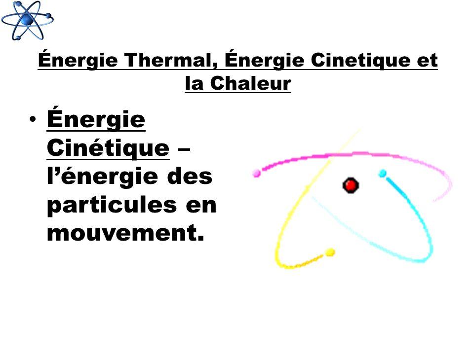 Énergie Thermal, Énergie Cinetique et la Chaleur Énergie Cinétique – lénergie des particules en mouvement.