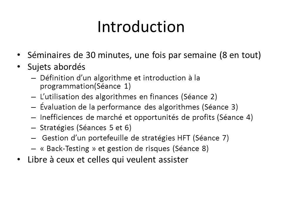Séminaires de 30 minutes, une fois par semaine (8 en tout) Sujets abordés – Définition dun algorithme et introduction à la programmation(Séance 1) – Lutilisation des algorithmes en finances (Séance 2) – Évaluation de la performance des algorithmes (Séance 3) – Inefficiences de marché et opportunités de profits (Séance 4) – Stratégies (Séances 5 et 6) – Gestion dun portefeuille de stratégies HFT (Séance 7) – « Back-Testing » et gestion de risques (Séance 8) Libre à ceux et celles qui veulent assister