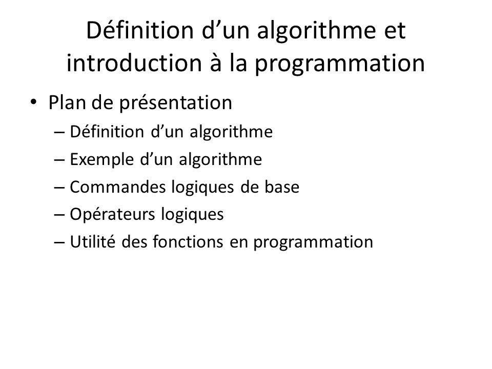 Plan de présentation – Définition dun algorithme – Exemple dun algorithme – Commandes logiques de base – Opérateurs logiques – Utilité des fonctions en programmation