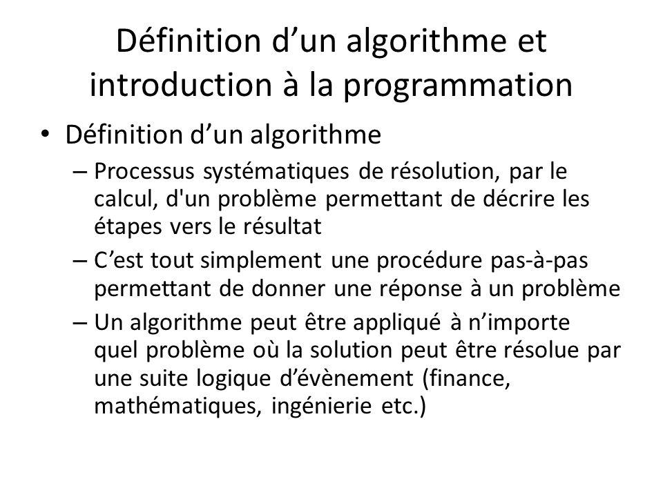 Définition dun algorithme et introduction à la programmation Définition dun algorithme – Processus systématiques de résolution, par le calcul, d un problème permettant de décrire les étapes vers le résultat – Cest tout simplement une procédure pas-à-pas permettant de donner une réponse à un problème – Un algorithme peut être appliqué à nimporte quel problème où la solution peut être résolue par une suite logique dévènement (finance, mathématiques, ingénierie etc.)